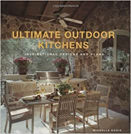 Ultimate Outdoor Kitchens Inspirational Designs And Plans Kodis Michelle 9781586857912 Amazon Com Books