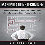 Manipulationstechniken: Beeinflusse deine Umwelt durch gezielte Manipulation einfaches Kommunikationstraining [Manipulation Techniques: Influencing Your Environment through Targeted Manipulation Easy Communication Training] | Viktoria Bowie