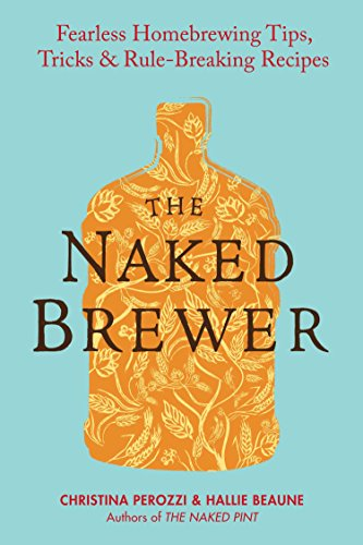 The Naked Brewer: Fearless Homebrewing Tips, Tricks & Rule-breaking Recipes by Christina Perozzi, Hallie Beaune