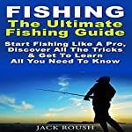 The Ultimate Fishing Guide: Start Fishing Like a Pro, Discover All the Tricks & Get to Learn All You Need to Know  | Jack Roush