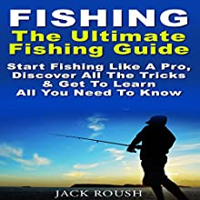 The Ultimate Fishing Guide: Start Fishing Like a Pro, Discover All the Tricks & Get to Learn All You Need to Know Audiobook by Jack Roush Narrated by Richard Norkus