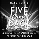 Five Came Back: A Story of Hollywood and the Second World War | Mark Harris