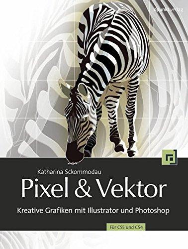 Pixel And Vektor  Kreative Grafiken Mit Illustrator Und Photoshop CS5 Und CS4