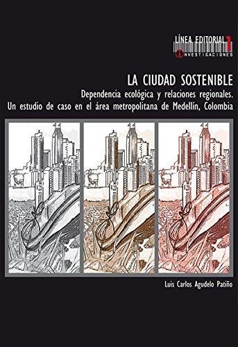 Descargar Libro La Ciudad Sostenible. Dependencia Ecológica Y Relaciones Regionales. Un Estudio De Caso En El área Metropolitana De Medellín, Colombia Luis Carlos Agudelo Patiño