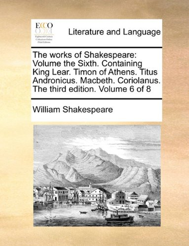 The works of Shakespeare: Volume the Sixth.  Containing King Lear.  Timon of Athens.  Titus Andronicus.  Macbeth.  Corio