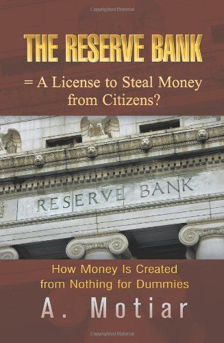 The Reserve Bank = a License to Steal Money from Citizens? How Money Is Created from Nothing for Dummies by A. Motiar (2013-06-28)