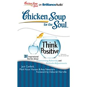 Chicken Soup for the Soul: Think Positive - 21 Inspirational Stories about Overcoming Adversity and Attitude Adjustments Audiobook