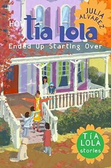 How Tia Lola Ended Up Starting Over (The Tia Lola Stories) by [Alvarez, Julia]