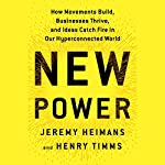 New Power: How Businesses Thrive, Movements Begin, and Ideas Catch Fire in Our Highly Connected World | Jeremy Heimans,Henry Timms