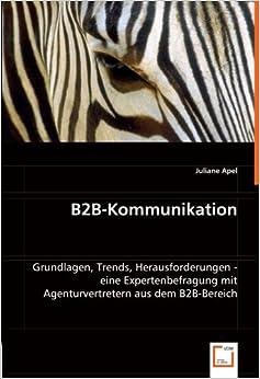 B2B-Kommunikation: Grundlagen, Trends, Herausforderungen - eine Expertenbefragung mit Agenturvertretern aus dem B2B-Bereich