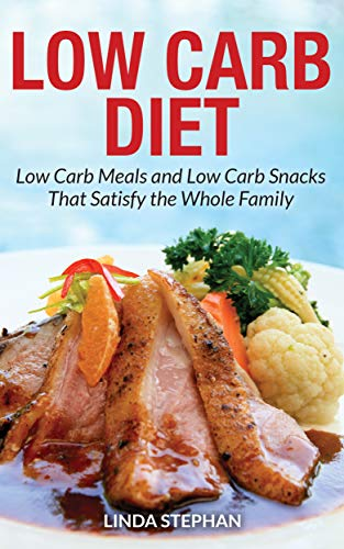 Low Carb Diet: Low Carb Meals and Low Carb Snacks That Satisfy the Whole Family (500 Calories Per Day Diet Meal Plan)
