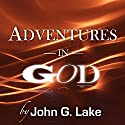 Adventures in God Audiobook by John G. Lake Narrated by William Crockett