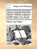Clerical Misconduct Reprobated a Sermon Preached at the Arch-Deacon's Visitation, at Danbury, in Essex, June 11th, 1787 by the Rev William Luke Phi, William Luke Phillips, 1170176186