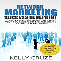 Network Marketing: Go Pro in Network Marketing: Build Your Team, Serve Others and Create the Life of Your Dreams