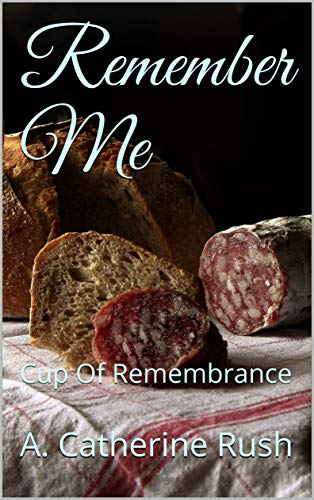 Book: Remember Me - Cup Of Remembrance (Camel Hairs Ministries Book 1) by A. Catherine Rush