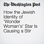 How the Jewish Identity of 'Wonder Woman's' Star Is Causing a Stir | Sarah Pulliam Bailey