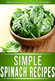 Spinach Recipes: Delectable Spinach Recipes That The Whole Family Will Enjoy. (The Simple Recipe Series)