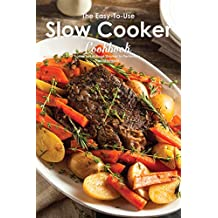 The Easy-To-Use Slow Cooker Cookbook: How to Let Food Simmer to Perfection