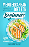 Mediterranean Diet for Beginners: (Weight loss without dieting) The complete guide solution with Diet Meal Plan and Cookbook with 50 recipes