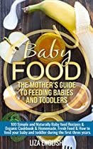 Baby Food: The Mother's Guide To Feeding Babies And Toddlers: 100 Simple And Naturally Baby Food Recipes & Organic Cookbook & Homemade, Fresh Food & How ... Homemade, Fresh Food, How To Feed, 8)
