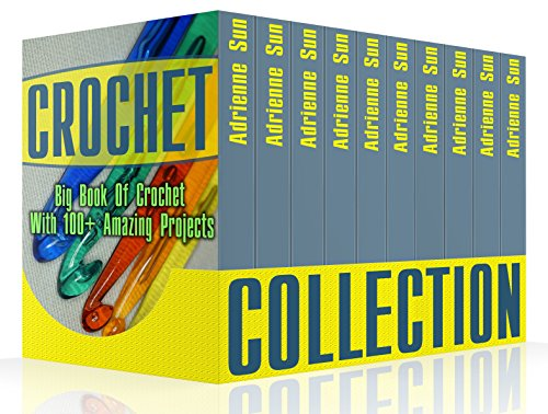 Crochet Collection:  Big Book Of Crochet With 100+ Amazing Projects: (Crochet Patterns, Easy Crochet, Everyday Crochet) (crochet books, crocheting) by [Sun, Adrienne]