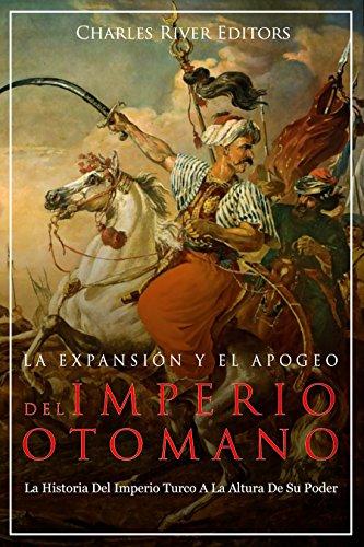 La Expansión Y El Apogeo Del Imperio Otomano: La Historia Del Imperio Turco A La Altura De Su Poder (Spanish Edition)