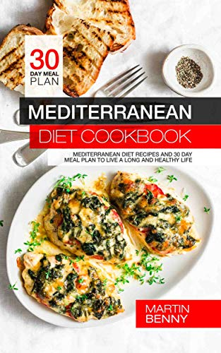 Mediterranean Diet Cookbook: Mediterranean Diet Recipes and 30 Day Meal Plan to Live a Long and Healthy Life by Martin Benny
