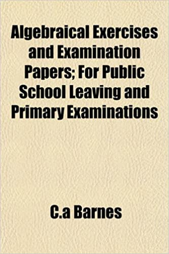 Algebraical Exercises and Examination Papers: For Public School Leaving and Primary Examinations