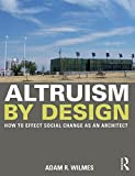 Altruism by Design : How to Affect Social Change As an Architect, Wilmes, Adam R., 0415702232