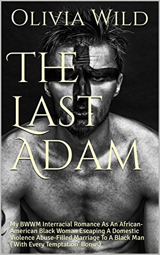 Search : The Last Adam: My BWWM Interracial Romance As An African-American Black Woman Escaping A Domestic Violence Abuse-Filled Marriage To A Black Man ('With Every Temptation' Bonus)