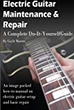Electric Guitar Maintenance and Repair: A Complete Do-It-Yourself Guide