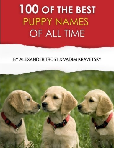 100 of the Best Puppy Names of All Time by Alexander Trost (2013-04-13)