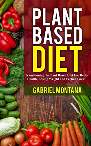 Plant Based Diet: Transitioning to a Plant Based Diet for Better Health, Losing Weight, and Feeling Great (Plant Based Cookbook, Plant Based, Plant Based Recipes Book 1) by Gabriel Montana