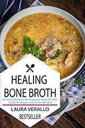 Healing Bone Broth: 25 Easy Recipes To Improve Your Health, Look Younger and Lose Weight