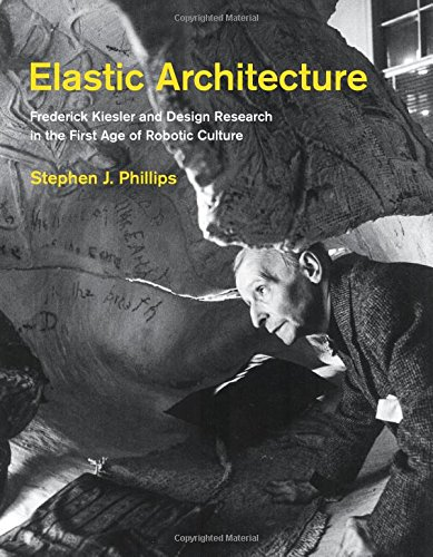 Elastic Architecture: Frederick Kiesler and Design Research in the First Age of Robotic Culture (The MIT Press)