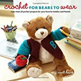 Crochet for Bears to Wear: More Than 20 Perfect Projects for Your Favorite Teddies and Friends