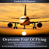 Overcome Fear of Flying Guided Self Hypnosis: Get to Sleep on Airplanes & Ease Airline Travel with Meditation & Affirmations