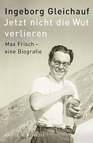 Jetzt nicht die Wut verlieren: Max Frisch - eine Biographie