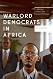 Warlord Democrats in Africa: Ex-Military Leaders and Electoral Politics (Africa Now)