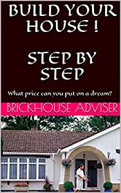 BUILD YOUR HOUSE !  STEP BY STEP. A HOUSE BUILDING PICTURE GUIDE: What price can you put on a dream?