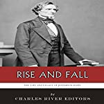 Rise and Fall: The Life and Legacy of Jefferson Davis   Charles River Editors