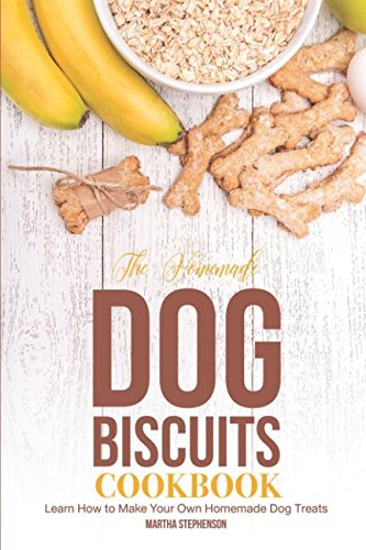 The Homemade Dog Biscuits Cookbook: Learn How to Make Your Own Homemade Dog (Make Dog Biscuits)
