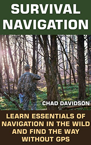 Survival Navigation: Learn Essentials of Navigation in The Wild And Find The Way Without GPS: (Survival Navigation, Find Your Way Out) (Never Get Lost In The Wild, Survival Tactics