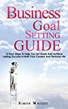 The Business Goal Setting Guide: 13 Easy Steps To Help You Set Goals And Achieve Lasting Success In Both Your Careers And Personal Life (Setting Goals, ... Achieve Goals, Success, Linkedin Success)