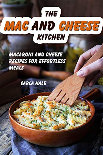 The Mac and Cheese Kitchen: Macaroni and Cheese Recipes for Effortless Meals by [Hale, Carla]