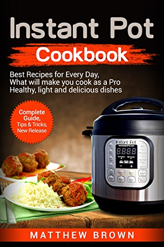 Instant Pot Cookbook: Best Recipes for Every Day, What will make you cook as a  Pro: Healthy, Light and Delicious Dishes, Complete Guide, Tips & Tricks, New Release by Matthew Brown