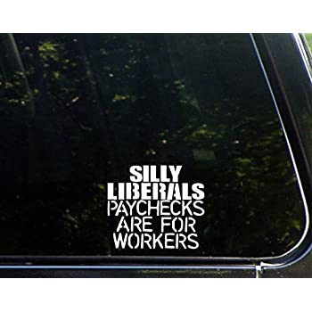 Silly liberals paychecks are for workers 4 1 2x4 vinyl die cut decal bumper sticker for windows trucks cars laptops macbooks etc