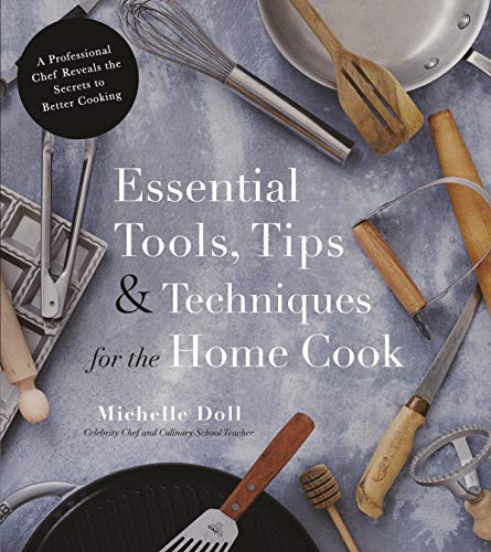 Essential Tools, Tips & Techniques for the Home Cook: A Professional Chef Reveals the Secrets to Better Cooking (Michelle Doll)