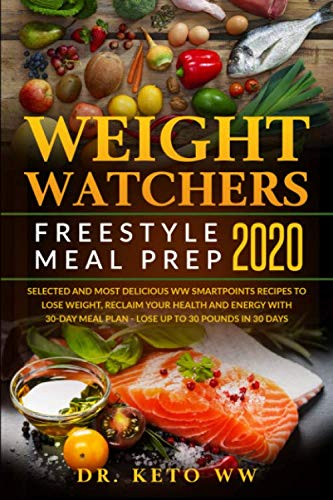 Weight Watchers Freestyle Meal Prep 2020: Selected and Most Delicious WW Smartpoints Recipes To Lose Weight, Reclaim Your Health And Energy With 30 - Day Meal Plan - Lose Up To 30 Pounds In 30 Days by Dr. Keto WW