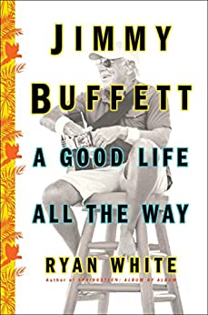 Jimmy Buffett: A Good Life All the Way by [White, Ryan]